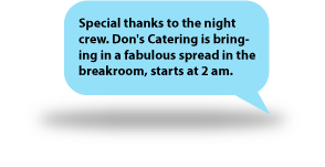 Special thanks to the night crew. Don's Catering is bringing in a fabulous spread in the breakroom, starts at 2 am.